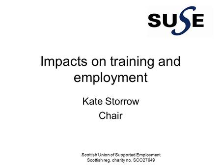 Impacts on training and employment Kate Storrow Chair Scottish Union of Supported Employment Scottish reg. charity no. SCO27649.
