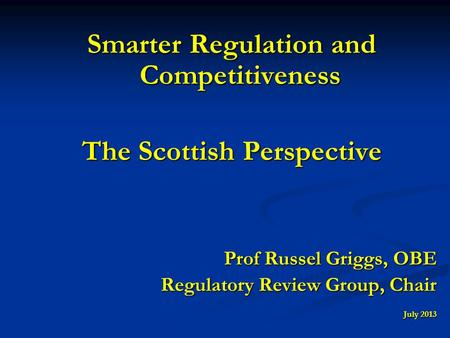 Smarter Regulation and Competitiveness The Scottish Perspective Prof Russel Griggs, OBE Regulatory Review Group, Chair July 2013.