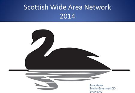 Scottish Wide Area Network 2014 Anne Moises Scottish Government CIO SWAN SRO Anne.