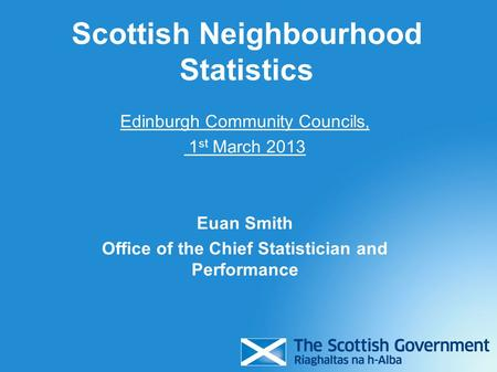 Edinburgh Community Councils, 1 st March 2013 Euan Smith Office of the Chief Statistician and Performance Scottish Neighbourhood Statistics.