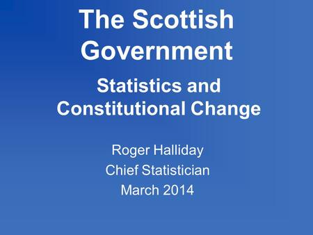 The Scottish Government Statistics and Constitutional Change Roger Halliday Chief Statistician March 2014.