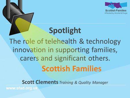Scottish Families Affected by Alcohol & Drugs www.sfad.org.uk Spotlight The role of telehealth & technology innovation in supporting families, carers and.