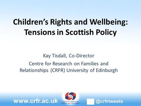 Children's Rights and Wellbeing: Tensions in Scottish Policy Kay Tisdall, Co-Director Centre for Research on Families and Relationships.