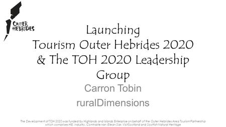 Carron Tobin ruralDimensions Launching Tourism Outer Hebrides 2020 & The TOH 2020 Leadership Group The Development of TOH 2020 was funded by Highlands.