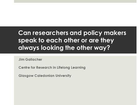 Can researchers and policy makers speak to each other or are they always looking the other way? Jim Gallacher Centre for Research in Lifelong Learning.