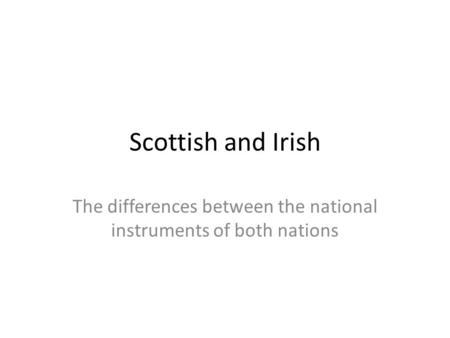 Scottish and Irish The differences between the national instruments of both nations.