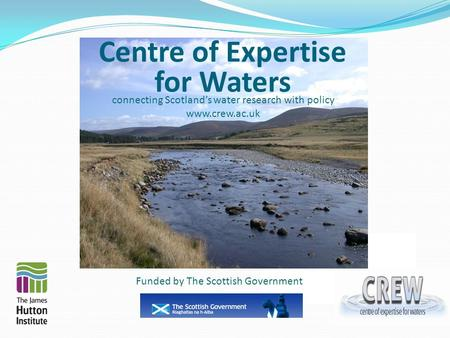 Centre of Expertise for Waters connecting Scotland's water research with policy www.crew.ac.uk Funded by The Scottish Government.