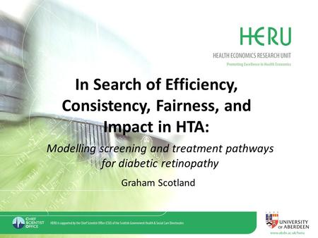 In Search of Efficiency, Consistency, Fairness, and Impact in HTA: Modelling screening and treatment pathways for diabetic retinopathy Graham Scotland.
