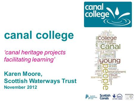 Canal college 'canal heritage projects facilitating learning' Karen Moore, Scottish Waterways Trust November 2012.