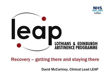 Recovery – getting there and staying there David McCartney, Clinical Lead LEAP.