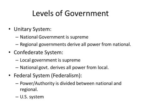 Levels of Government Unitary System: – National Government is supreme – Regional governments derive all power from national. Confederate System: – Local.
