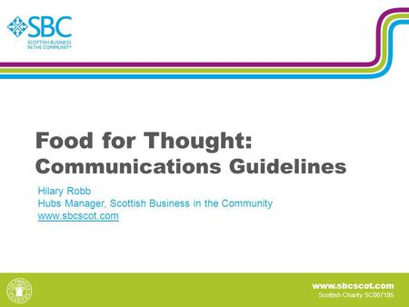Www.sbcscot.com Scottish Charity SC007195 Food for Thought: Communications Guidelines Hilary Robb Hubs Manager, Scottish Business in the Community www.sbcscot.com.