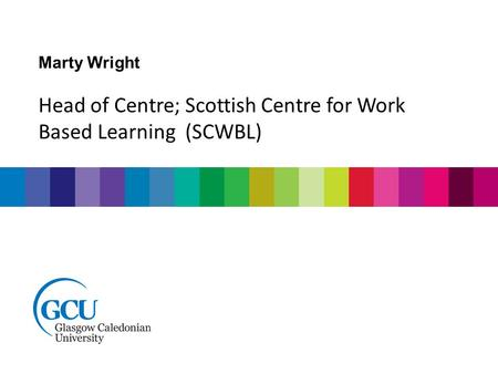Marty Wright Head of Centre; Scottish Centre for Work Based Learning (SCWBL)