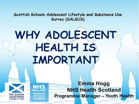 Scottish Schools Adolescent Lifestyle and Substance Use Survey (SALSUS) WHY ADOLESCENT HEALTH IS IMPORTANT Emma Hogg NHS Health Scotland Programme Manager.