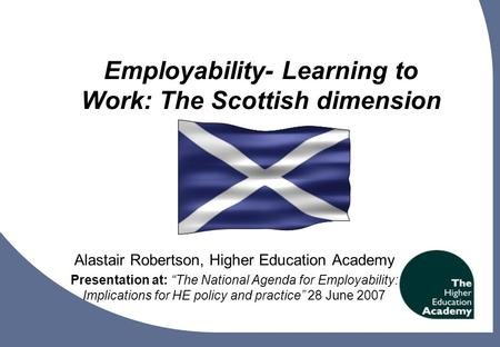 "1 Employability- Learning to Work: The Scottish dimension Alastair Robertson, Higher Education Academy Presentation at: ""The National Agenda for Employability:"