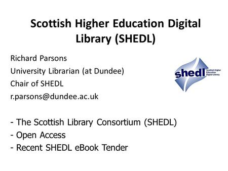 Scottish Higher Education Digital Library (SHEDL) Richard Parsons University Librarian (at Dundee) Chair of SHEDL - The Scottish.