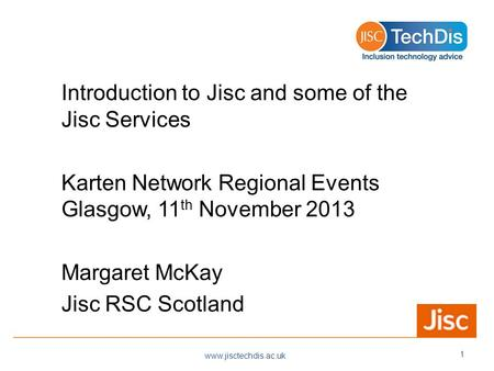 Introduction to Jisc and some of the Jisc Services Karten Network Regional Events Glasgow, 11 th November 2013 Margaret McKay Jisc RSC Scotland www.jisctechdis.ac.uk.