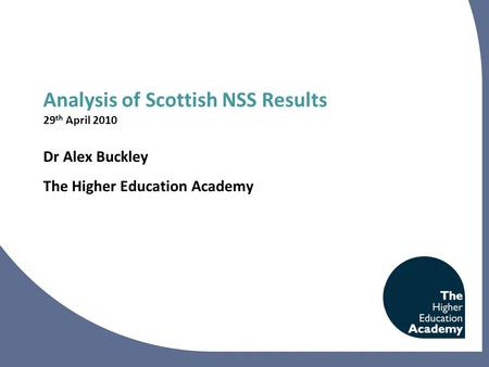Analysis of Scottish NSS Results 29 th April 2010 Dr Alex Buckley The Higher Education Academy.