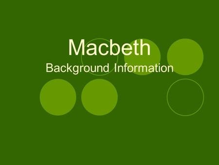 Macbeth Background Information. Historical Background Written most likely around 1606  During the reign of King James I Main source: Hollingshed's Chronicles-