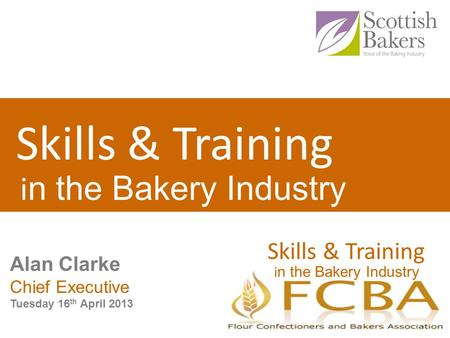Skills & Training i n the Bakery Industry Skills & Training i n the Bakery Industry Alan Clarke Chief Executive Tuesday 16 th April 2013.