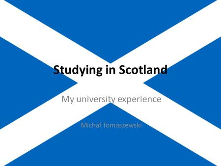 Studying in Scotland My university experience Michał Tomaszewski.