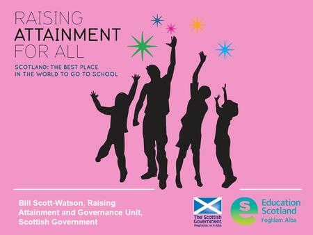 Bill Scott-Watson, Raising Attainment and Governance Unit, Scottish Government.
