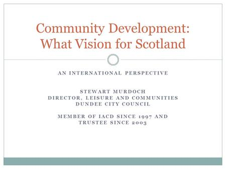 AN INTERNATIONAL PERSPECTIVE STEWART MURDOCH DIRECTOR, LEISURE AND COMMUNITIES DUNDEE CITY COUNCIL MEMBER OF IACD SINCE 1997 AND TRUSTEE SINCE 2003 Community.