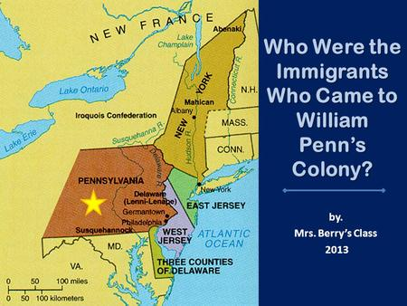Who Were the Immigrants Who Came to William Penn's Colony? by. Mrs. Berry's Class 2013.