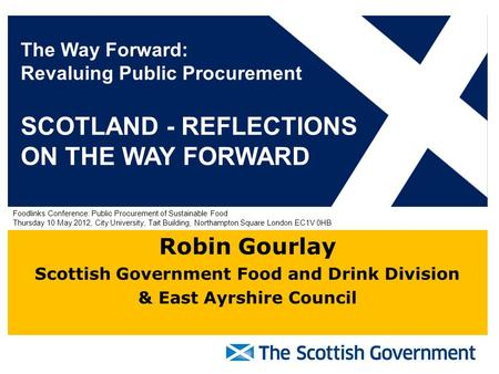 Robin Gourlay Scottish Government Food and Drink Division & East Ayrshire Council The Way Forward: Revaluing Public Procurement SCOTLAND - REFLECTIONS.
