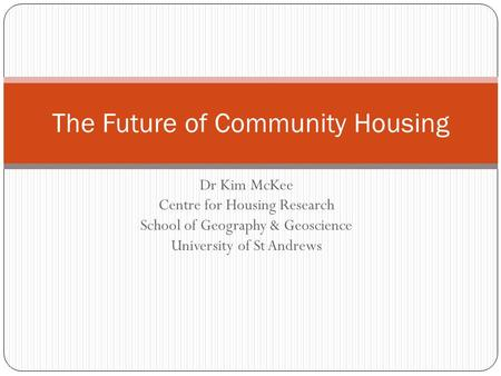 Dr Kim McKee Centre for Housing Research School of Geography & Geoscience University of St Andrews The Future of Community Housing.