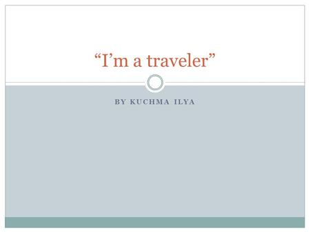 "BY KUCHMA ILYA ""I'm a traveler"". Programme 1. Prologue 2. About UK 3. Climate 4. Language 5. Landmarks 6. Epilogue."