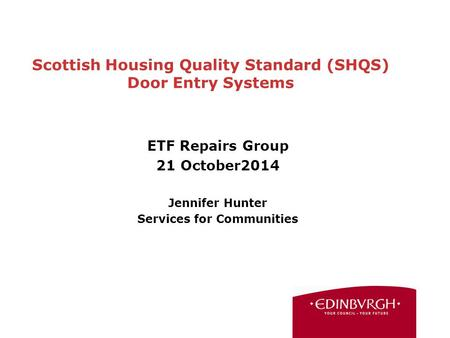 Scottish Housing Quality Standard (SHQS) Door Entry Systems ETF Repairs Group 21 October2014 Jennifer Hunter Services for Communities.