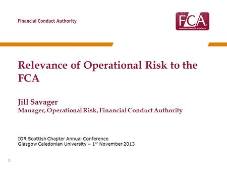 IOR Scottish Chapter Annual Conference Glasgow Caledonian University – 1 st November 2013 Relevance of Operational Risk to the FCA Jill Savager Manager,