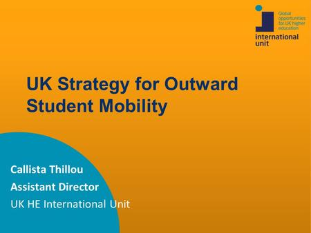 UK Strategy for Outward Student Mobility Callista Thillou Assistant Director UK HE International Unit.