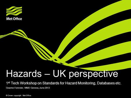 © Crown copyright Met Office Hazards – UK perspective 1 st Tech Workshop on Standards for Hazard Monitoring, Databases etc. Graeme Forrester, WMO Geneva,