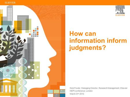 How can information inform judgments? Nick Fowler, Managing Director, Research Management, Elsevier HEPI conference, London March 31 st 2015.