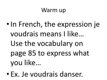 Warm up In French, the expression je voudrais means I like… Use the vocabulary on page 85 to express what you like… Ex. Je voudrais danser.