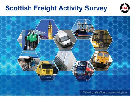 Scottish Freight Activity Survey. Proposal FTA would like to develop economic and freight indicators specific to Scotland to assist with lobbying on future.