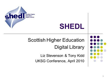 1 SHEDL Scottish Higher Education Digital Library Liz Stevenson & Tony Kidd UKSG Conference, April 2010.