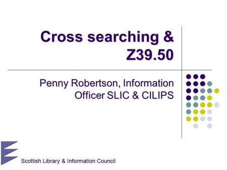Scottish Library & Information Council Cross searching & Z39.50 Penny Robertson, Information Officer SLIC & CILIPS Scottish Library & Information Council.