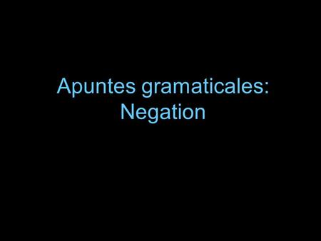 Apuntes gramaticales: Negation. Negation We already know that to make a sentence negative, we put NO in front of the verb. Ej: No hablo por teléfono.