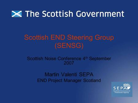 Scottish END Steering Group (SENSG) Scottish Noise Conference 4 th September 2007 Martin Valenti SEPA END Project Manager Scotland.