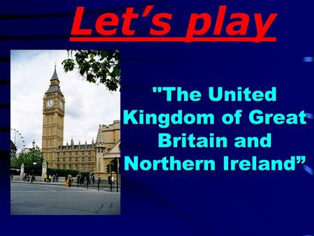 Let's play The United Kingdom of Great Britain and Northern Ireland""
