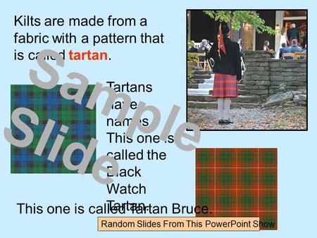 Kilts are made from a fabric with a pattern that is called tartan. Tartans have names. This one is called the Black Watch Tartan. This one is called Tartan.