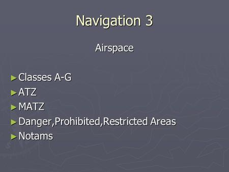 Navigation 3 Airspace ► Classes A-G ► ATZ ► MATZ ► Danger,Prohibited,Restricted Areas ► Notams.