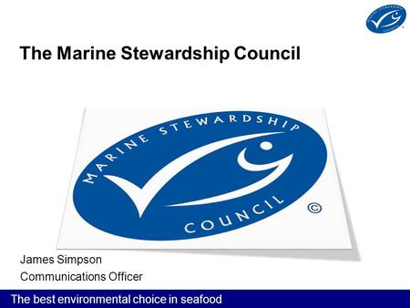 The best environmental choice in seafood The Marine Stewardship Council James Simpson Communications Officer.