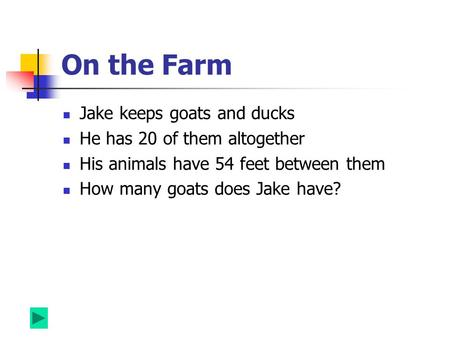 On the Farm Jake keeps goats and ducks He has 20 of them altogether His animals have 54 feet between them How many goats does Jake have?