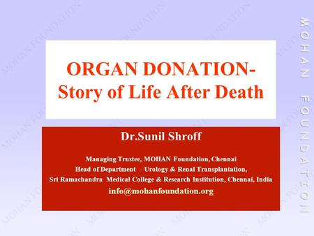 ORGAN DONATION- Story of Life After Death Dr.Sunil Shroff Managing Trustee, MOHAN Foundation, Chennai Head of Department - Urology & Renal Transplantation,