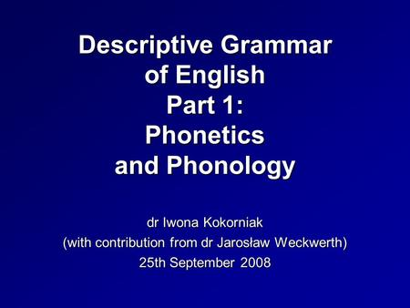 Descriptive Grammar of English Part 1: Phonetics and Phonology dr Iwona Kokorniak (with contribution from dr Jarosław Weckwerth) 25th September 2008.
