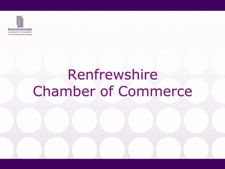 Renfrewshire Chamber of Commerce. So what is the Chamber? Business member organisation representing 400 members & 30,000 staff Accredited to British &